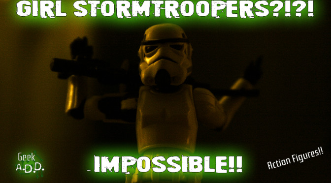 Girl Stormtroopers?!?!  Impossible!!!